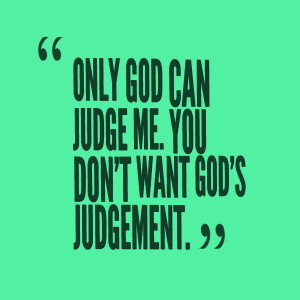 Quotes Picture: only god can judge me you don't want god's judgement