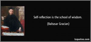 Self-reflection is the school of wisdom. - Baltasar Gracian
