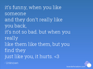 it's funny, when you like someone and they don't really like you ...