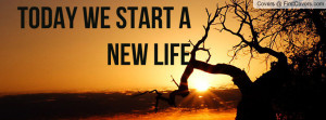 Today we start a new life Profile Facebook Covers