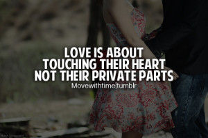 Love is about touching their heart not their private parts.