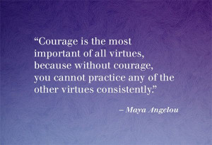 without courage, you cannot practice any of the other virtues ...
