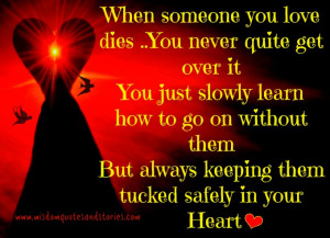 When someone you love dies you never quite get over it you just slowly ...
