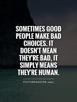 Sometimes good people make bad choices. It doesn't mean they're bad ...