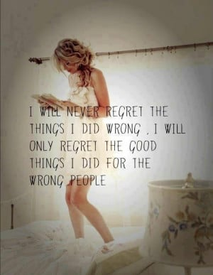 ... wrong. I will only regret the good things I did for the wrong people