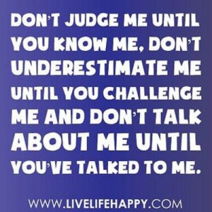 Don't judge me...don't underestimate me...& don't talk about me ...