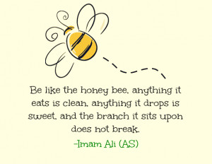 Be like the honey bee, anything it eats it eats is clean, anything it ...