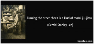 Turning the other cheek is a kind of moral jiu-jitsu. - Gerald Stanley ...