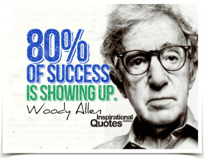 Eighty percent of success is showing up. Quote by Woody Allen.