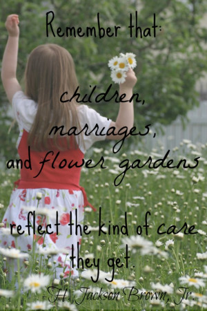 Remember that children, marriages, and flower gardens reflect the kind ...
