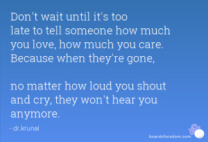 ... tell someone how much you love, how much you care. Because when they