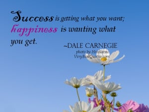 Success is getting what you want; happiness is wanting what you get ...