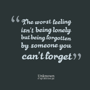 ... isn't being lonely but being forgotten by someone you can't forget