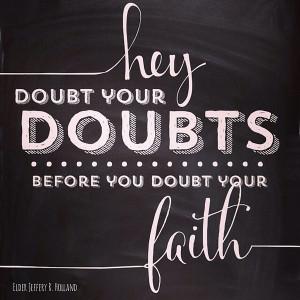 doubt your doubts before you doubt your faith quot elder uchtdorf