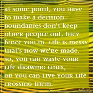 some point, you have to make a decision. Boundaries don't keep other ...