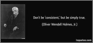 ... be 'consistent,' but be simply true. - Oliver Wendell Holmes, Jr