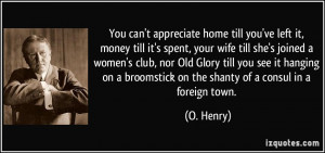 appreciate home till you've left it, money till it's spent, your wife ...