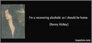 recovering alcoholic so I should be home. - Kenny Hickey