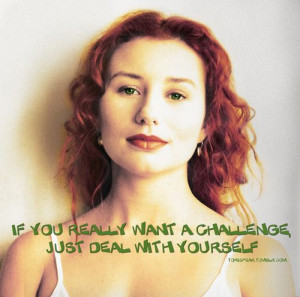 ... you really want a challenge, just deal with yourself (tori amos quote