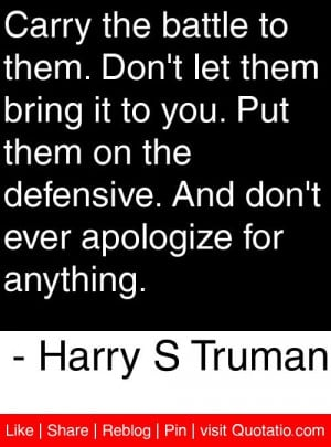 ... ever apologize for anything. - Harry S Truman #quotes #quotations