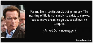... move ahead, to go up, to achieve, to conquer. - Arnold Schwarzenegger
