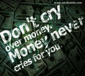 Dont Cry Over Money, Money Never Cries for You