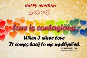 Happy Monday quotes - Love is contagious . When I share love It comes ...