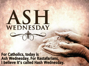 ... Ash Wednesday. For Rastafarian's, I believe it's called Hash Wednesday