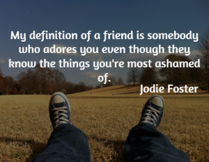 My definition of a friend is somebody who adores you even though they ...