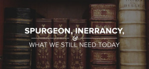 Spurgeon, Inerrancy, and What We Still Need Today