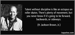 Talent without discipline is like an octopus on roller skates. There's ...