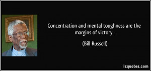 Concentration and mental toughness are the margins of victory. - Bill ...