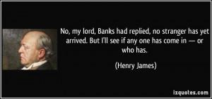 ... . But I'll see if any one has come in — or who has. - Henry James