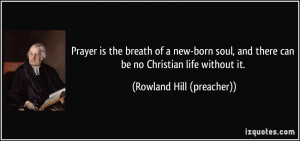 Prayer is the breath of a new-born soul, and there can be no Christian ...