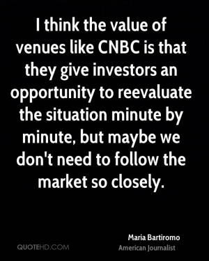 think the value of venues like CNBC is that they give investors an ...