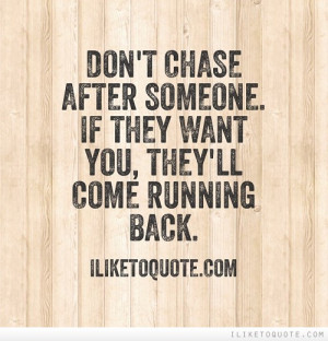 Don't chase after someone. If they want you, they'll come running back ...