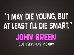 may die young, but at least I'll die smart. – John Green