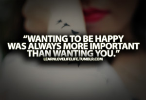 ... To Be Happy Was Always More Important Than Wanting You - Feeling Quote