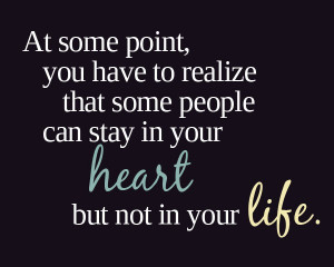 At some point you have to realize that some people can stay in your ...