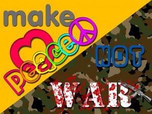 Make Peace Not War...