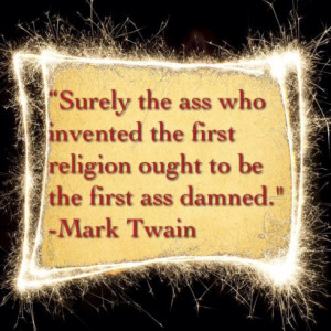 ... ass who invented the first religion ought to be the first ass damned