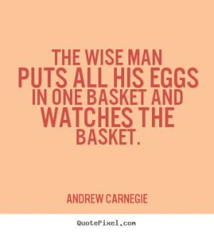 ... wise man puts all his eggs in one basket and watches the basket