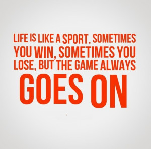 Life is like a sport. Sometimes you win, sometimes you lose, but the ...