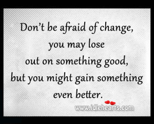 Don't be afraid of change, you may lose out on something good, but ...