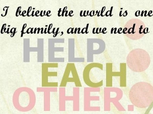 Help-Each-Other-Quotes.-I-believe-the-world-is-one-big-family-and-we ...