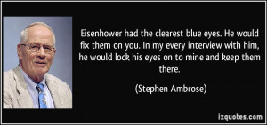 Eisenhower had the clearest blue eyes. He would fix them on you. In my ...