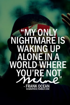 My only nightmare is waking up alone in a world.