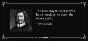 ... ever prayed had enough sin to damn the whole world. - John Bunyan