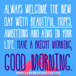 Always welcome the new day with beautiful hopes ~ Good Morning Quotes