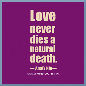 Love never dies a natural death. It dies because we don't know how to ...